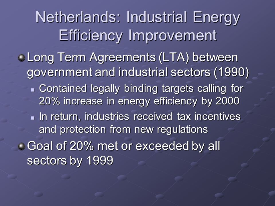 Netherlands: Industrial Energy Efficiency Improvement Long Term Agreements (LTA) between government and industrial sectors (1990) Contained legally binding targets calling for 20% increase in energy efficiency by 2000 Contained legally binding targets calling for 20% increase in energy efficiency by 2000 In return, industries received tax incentives and protection from new regulations In return, industries received tax incentives and protection from new regulations Goal of 20% met or exceeded by all sectors by 1999