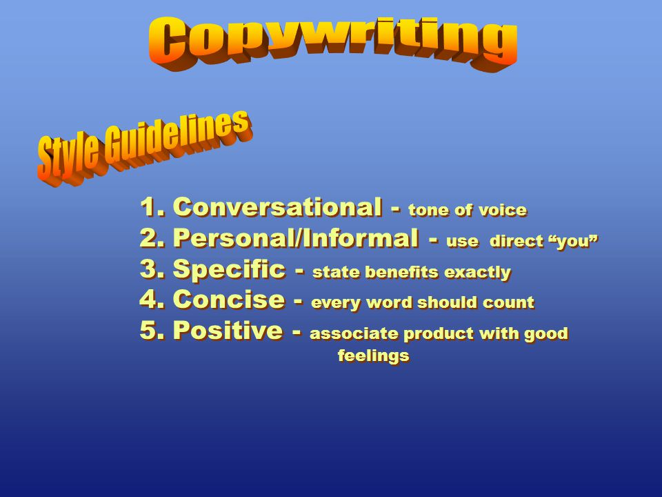 1.Conversational - tone of voice 2.Personal/Informal - use direct you 3.Specific - state benefits exactly 4.Concise - every word should count 5.Positive - associate product with good feelings 1.Conversational - tone of voice 2.Personal/Informal - use direct you 3.Specific - state benefits exactly 4.Concise - every word should count 5.Positive - associate product with good feelings