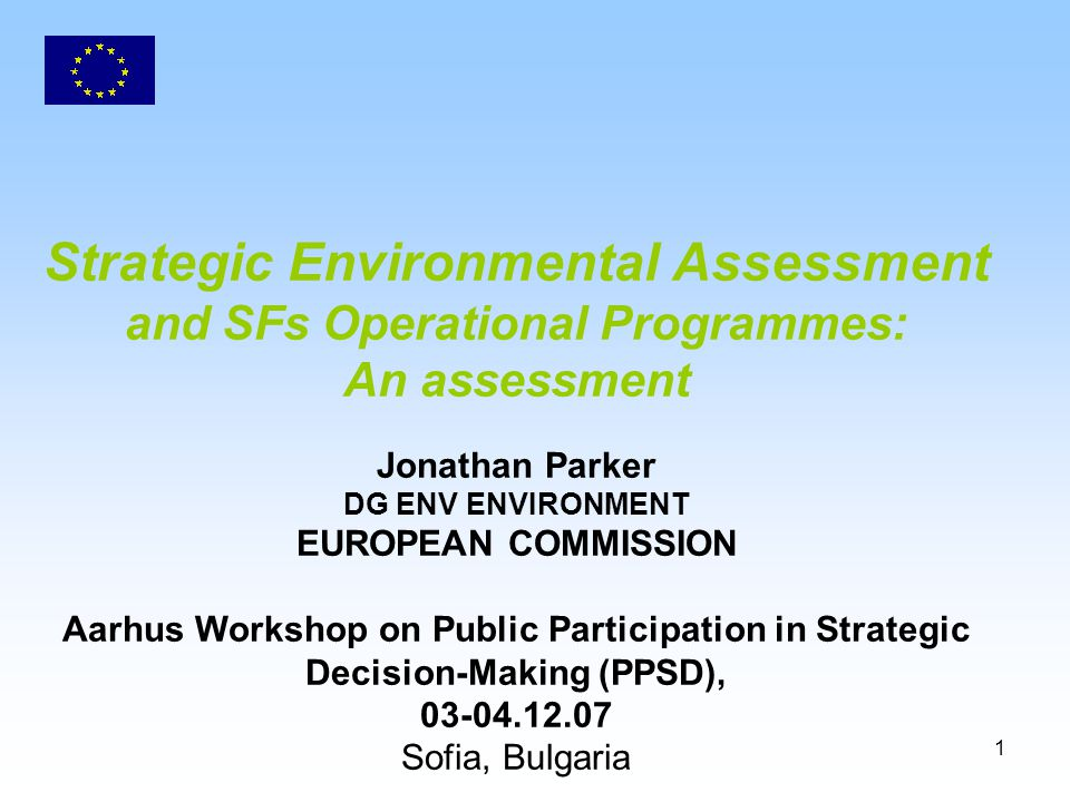 1 Strategic Environmental Assessment and SFs Operational Programmes: An assessment Jonathan Parker DG ENV ENVIRONMENT EUROPEAN COMMISSION Aarhus Workshop on Public Participation in Strategic Decision-Making (PPSD), 03-04.12.07 Sofia, Bulgaria