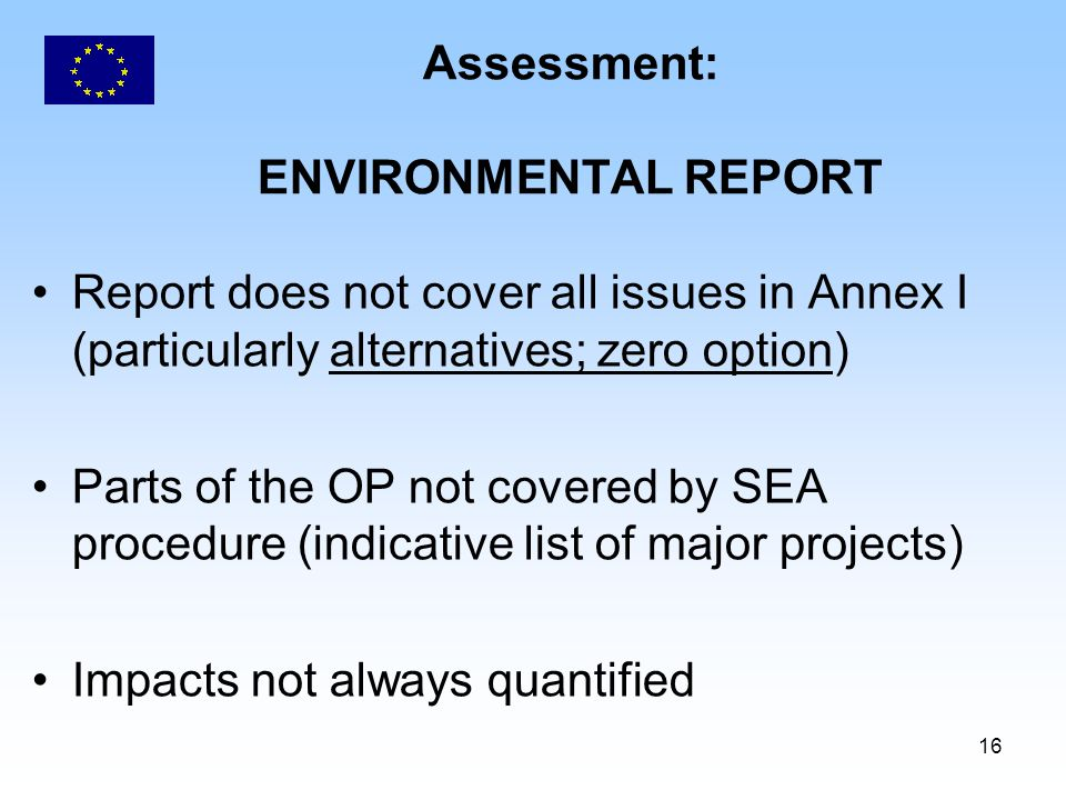16 Assessment: ENVIRONMENTAL REPORT Report does not cover all issues in Annex I (particularly alternatives; zero option) Parts of the OP not covered b