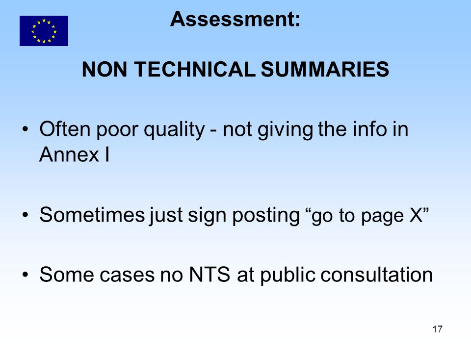 17 Assessment: NON TECHNICAL SUMMARIES Often poor quality - not giving the info in Annex I Sometimes just sign posting go to page X Some cases no NTS at public consultation