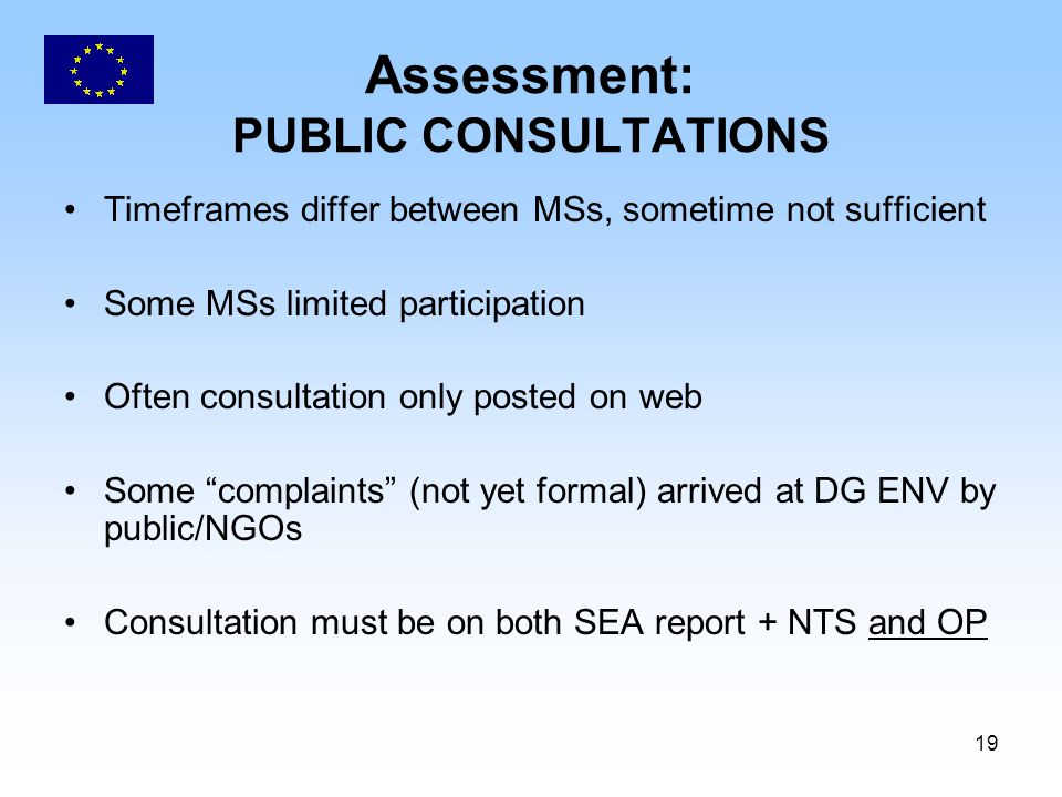 19 Assessment: PUBLIC CONSULTATIONS Timeframes differ between MSs, sometime not sufficient Some MSs limited participation Often consultation only posted on web Some complaints (not yet formal) arrived at DG ENV by public/NGOs Consultation must be on both SEA report + NTS and OP