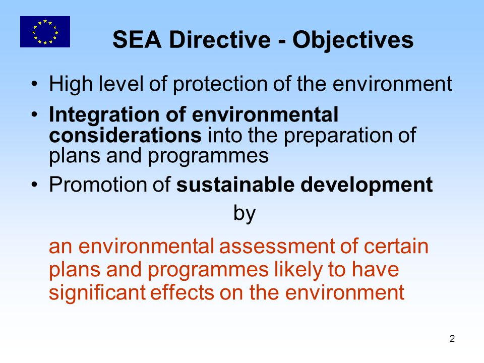 2 SEA Directive - Objectives High level of protection of the environment Integration of environmental considerations into the preparation of plans and