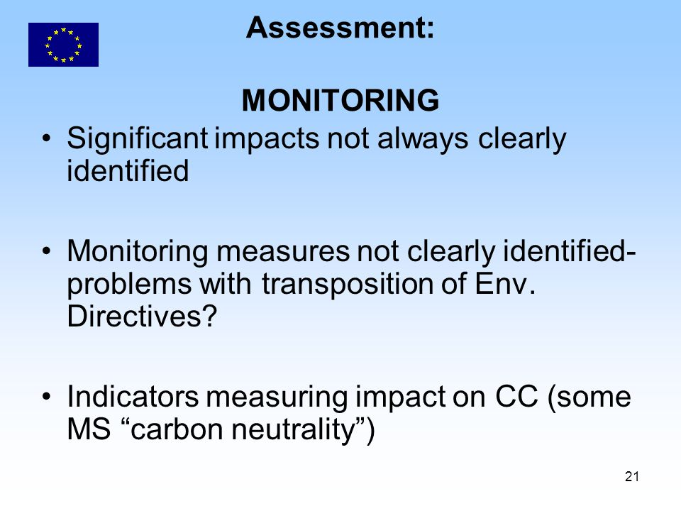 21 Assessment: MONITORING Significant impacts not always clearly identified Monitoring measures not clearly identified- problems with transposition of Env.