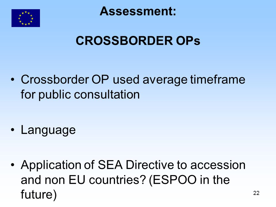 22 Assessment: CROSSBORDER OPs Crossborder OP used average timeframe for public consultation Language Application of SEA Directive to accession and non EU countries.