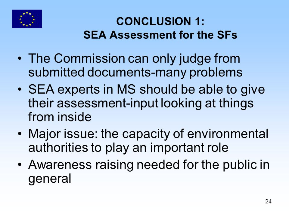 24 CONCLUSION 1: SEA Assessment for the SFs The Commission can only judge from submitted documents-many problems SEA experts in MS should be able to g