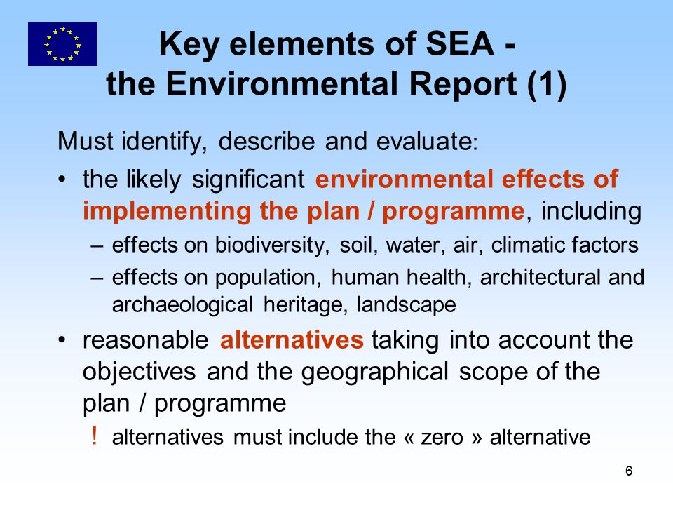 6 Key elements of SEA - the Environmental Report (1) Must identify, describe and evaluate : the likely significant environmental effects of implementing the plan / programme, including –effects on biodiversity, soil, water, air, climatic factors –effects on population, human health, architectural and archaeological heritage, landscape reasonable alternatives taking into account the objectives and the geographical scope of the plan / programme .