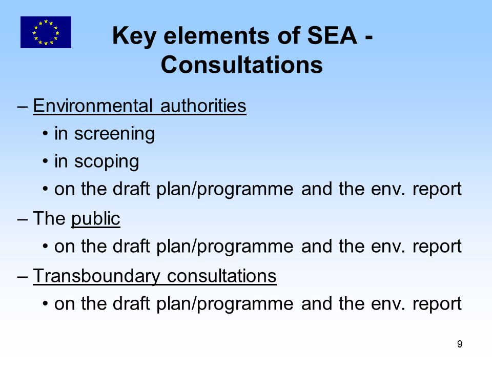 9 Key elements of SEA - Consultations –Environmental authorities in screening in scoping on the draft plan/programme and the env. report –The public o