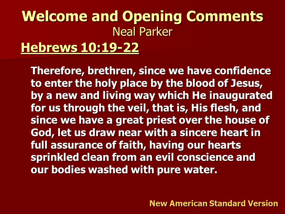 Welcome and Opening Comments Neal Parker Hebrews 10:19-22 Hebrews 10:19-22 Therefore, brethren, since we have confidence to enter the holy place by the blood of Jesus, by a new and living way which He inaugurated for us through the veil, that is, His flesh, and since we have a great priest over the house of God, let us draw near with a sincere heart in full assurance of faith, having our hearts sprinkled clean from an evil conscience and our bodies washed with pure water.