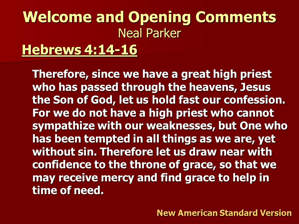 Welcome and Opening Comments Neal Parker Hebrews 4:14-16 Hebrews 4:14-16 Therefore, since we have a great high priest who has passed through the heavens, Jesus the Son of God, let us hold fast our confession.