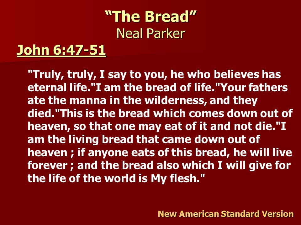 The Bread Neal Parker John 6:47-51 John 6:47-51 Truly, truly, I say to you, he who believes has eternal life. I am the bread of life. Your fathers ate the manna in the wilderness, and they died. This is the bread which comes down out of heaven, so that one may eat of it and not die. I am the living bread that came down out of heaven ; if anyone eats of this bread, he will live forever ; and the bread also which I will give for the life of the world is My flesh. New American Standard Version