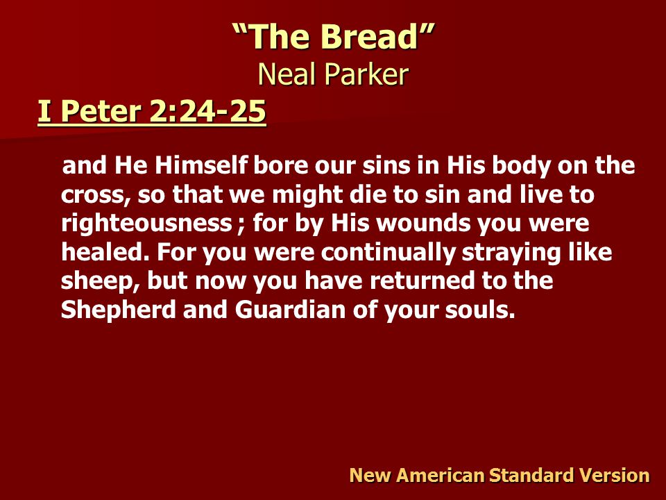 The Bread Neal Parker New American Standard Version I Peter 2:24-25 I Peter 2:24-25 and He Himself bore our sins in His body on the cross, so that we might die to sin and live to righteousness ; for by His wounds you were healed.