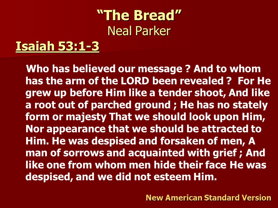 The Bread Neal Parker New American Standard Version Isaiah 53:1-3 Isaiah 53:1-3 Who has believed our message .