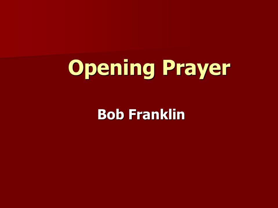 Opening Prayer Opening Prayer Bob Franklin
