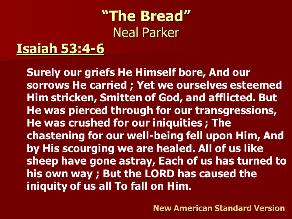 The Bread Neal Parker New American Standard Version Isaiah 53:4-6 Isaiah 53:4-6 Surely our griefs He Himself bore, And our sorrows He carried ; Yet we ourselves esteemed Him stricken, Smitten of God, and afflicted.