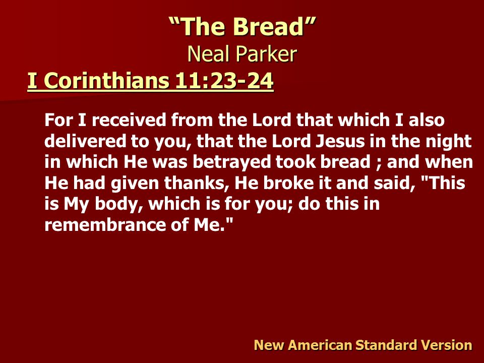 The Bread Neal Parker New American Standard Version I Corinthians 11:23-24 I Corinthians 11:23-24 For I received from the Lord that which I also delivered to you, that the Lord Jesus in the night in which He was betrayed took bread ; and when He had given thanks, He broke it and said, This is My body, which is for you; do this in remembrance of Me.