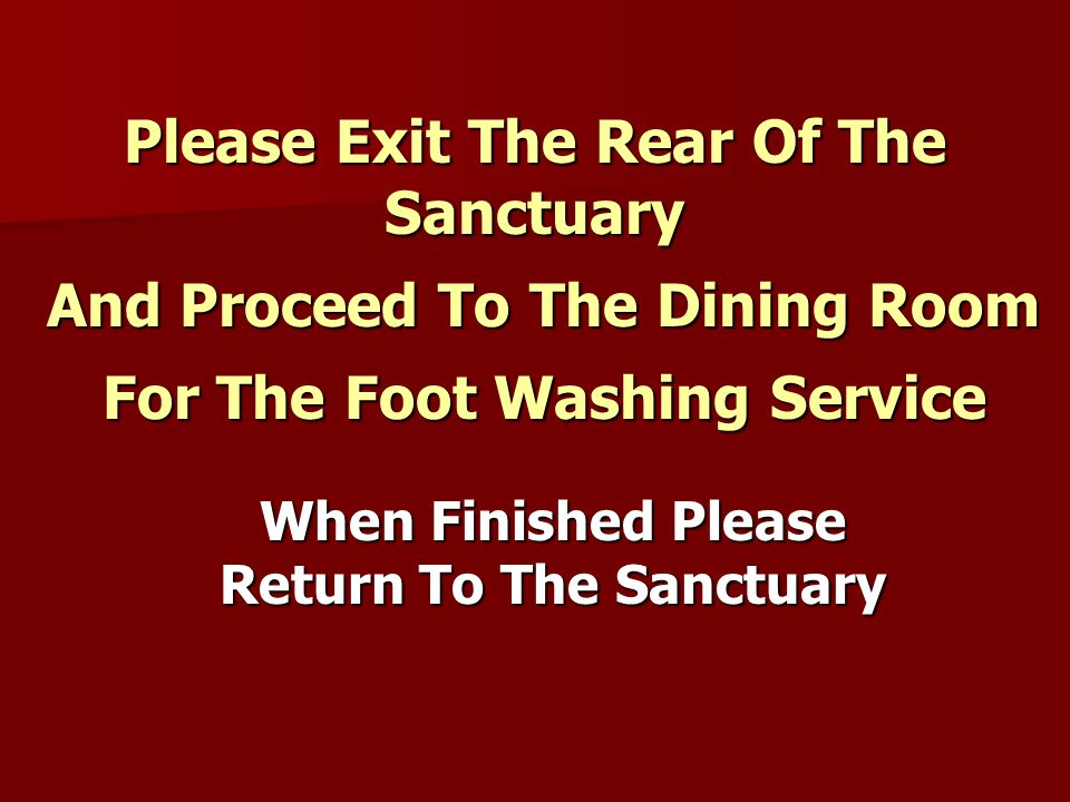 Please Exit The Rear Of The Sanctuary And Proceed To The Dining Room And Proceed To The Dining Room For The Foot Washing Service For The Foot Washing Service When Finished Please Return To The Sanctuary