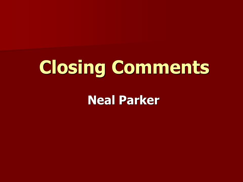 Closing Comments Closing Comments Neal Parker