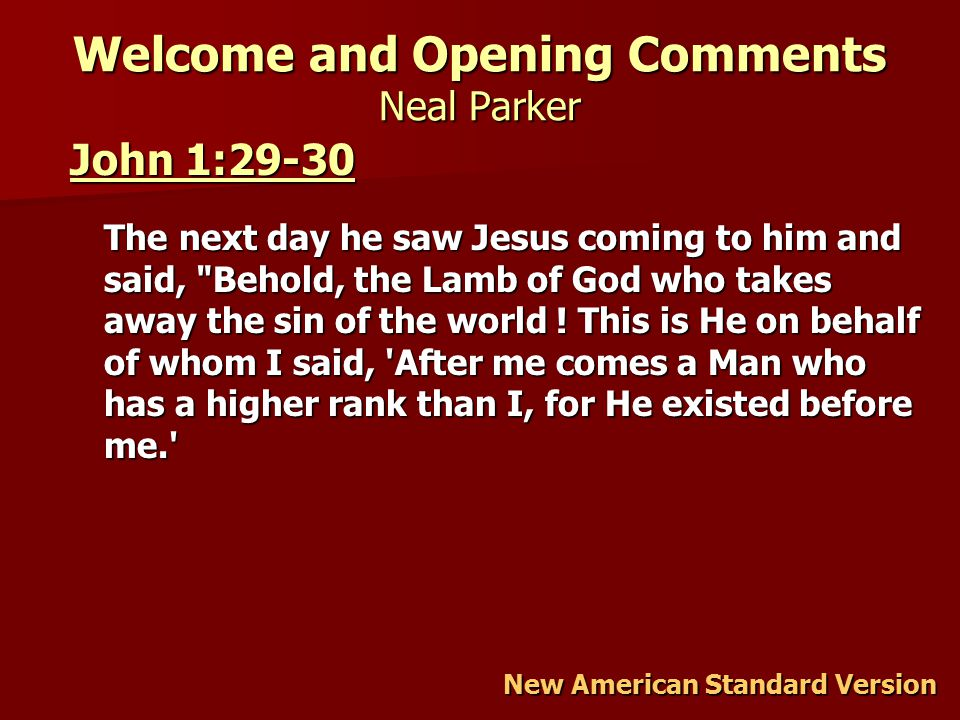 Welcome and Opening Comments Neal Parker John 1:29-30 John 1:29-30 The next day he saw Jesus coming to him and said, Behold, the Lamb of God who takes away the sin of the world .