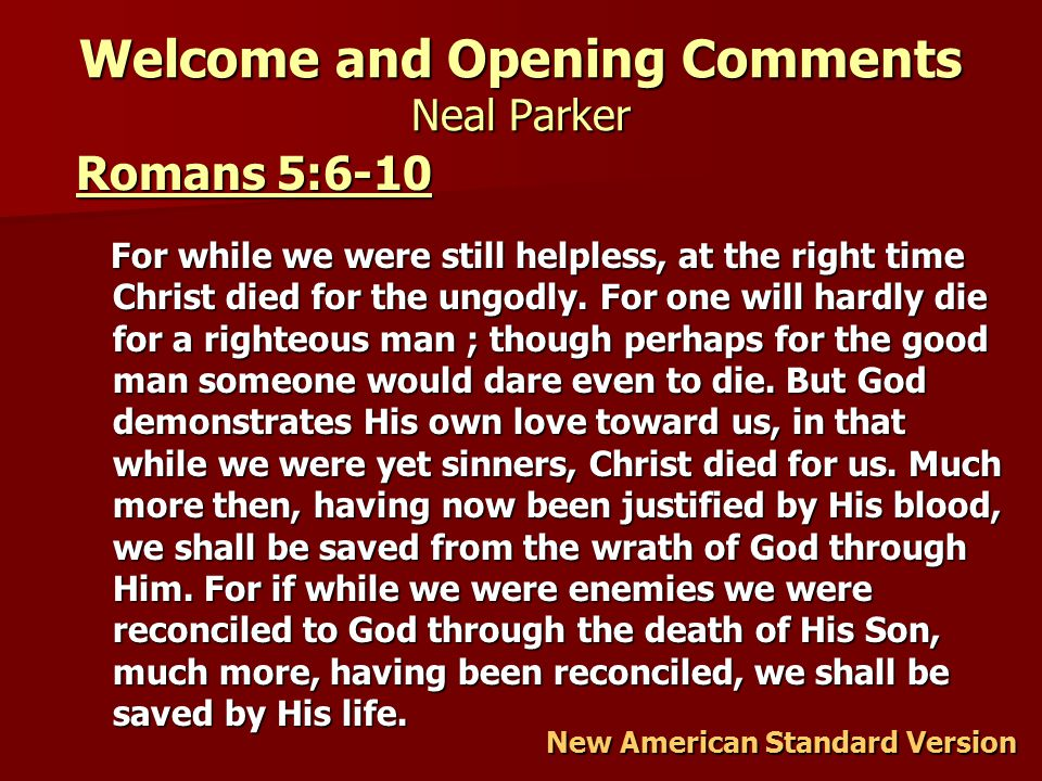 Welcome and Opening Comments Neal Parker Romans 5:6-10 Romans 5:6-10 For while we were still helpless, at the right time Christ died for the ungodly.