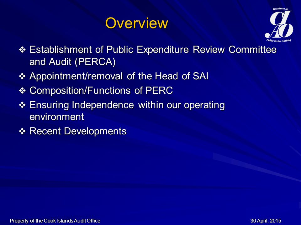 30 April, 201530 April, 201530 April, 2015Property of the Cook Islands Audit Office Overview  Establishment of Public Expenditure Review Committee and Audit (PERCA)  Appointment/removal of the Head of SAI  Composition/Functions of PERC  Ensuring Independence within our operating environment  Recent Developments