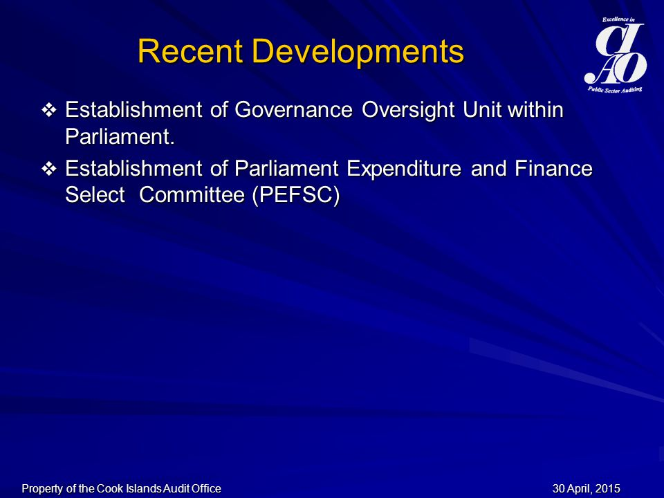 30 April, 201530 April, 201530 April, 2015Property of the Cook Islands Audit Office Recent Developments  Establishment of Governance Oversight Unit within Parliament.