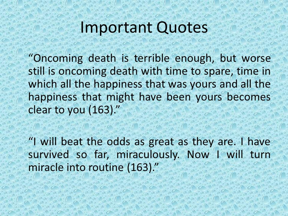 """Important Quotes """"Oncoming death is terrible enough, but worse still is oncoming death with time to spare, time in which all the happiness that was yo"""