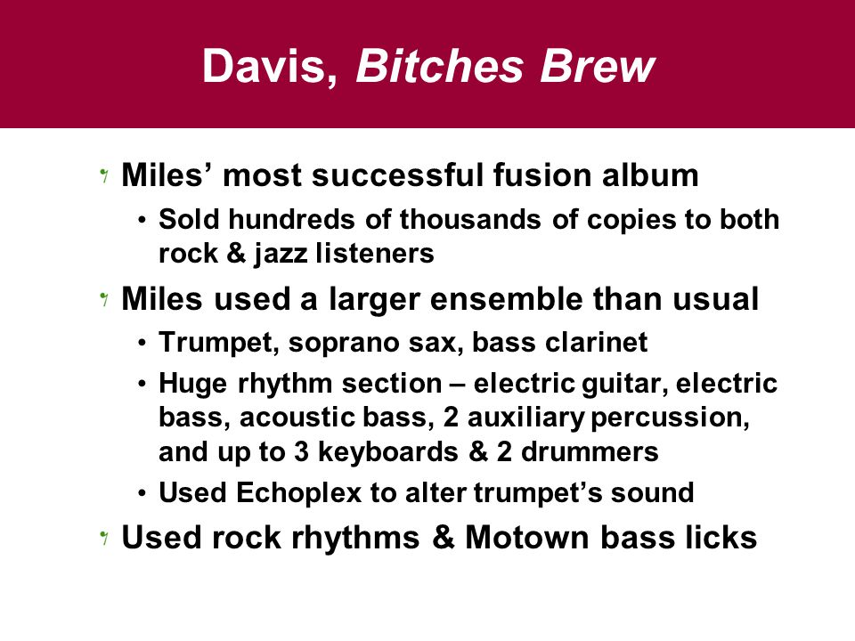 Davis, Bitches Brew Miles' most successful fusion album Sold hundreds of thousands of copies to both rock & jazz listeners Miles used a larger ensembl