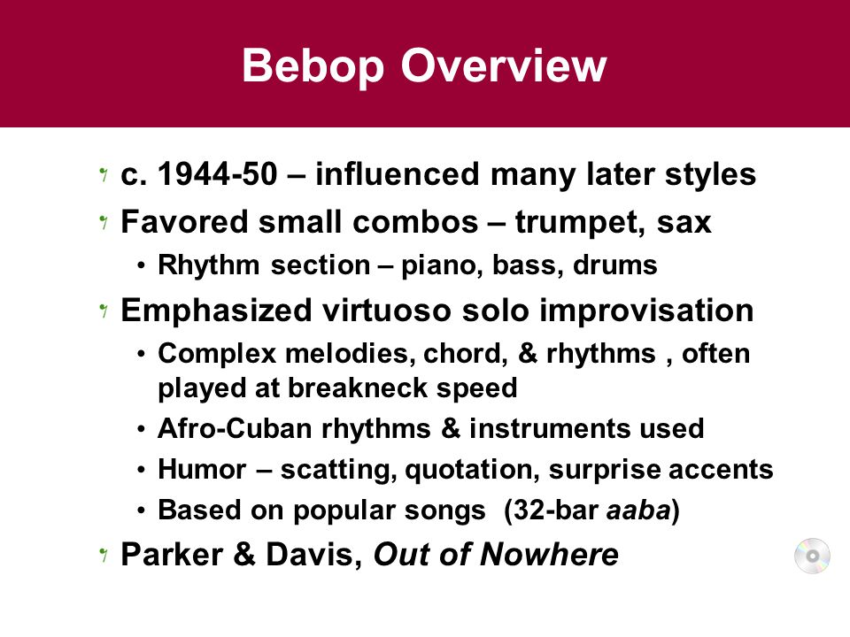 Bebop Overview c. 1944-50 – influenced many later styles Favored small combos – trumpet, sax Rhythm section – piano, bass, drums Emphasized virtuoso s