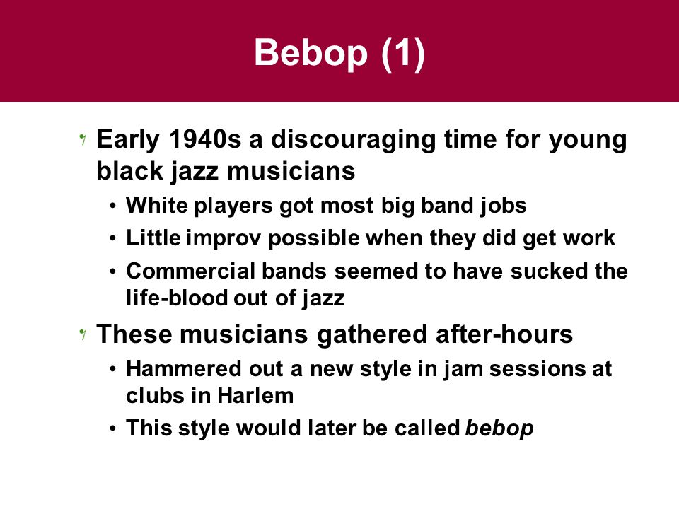 Bebop (1) Early 1940s a discouraging time for young black jazz musicians White players got most big band jobs Little improv possible when they did get