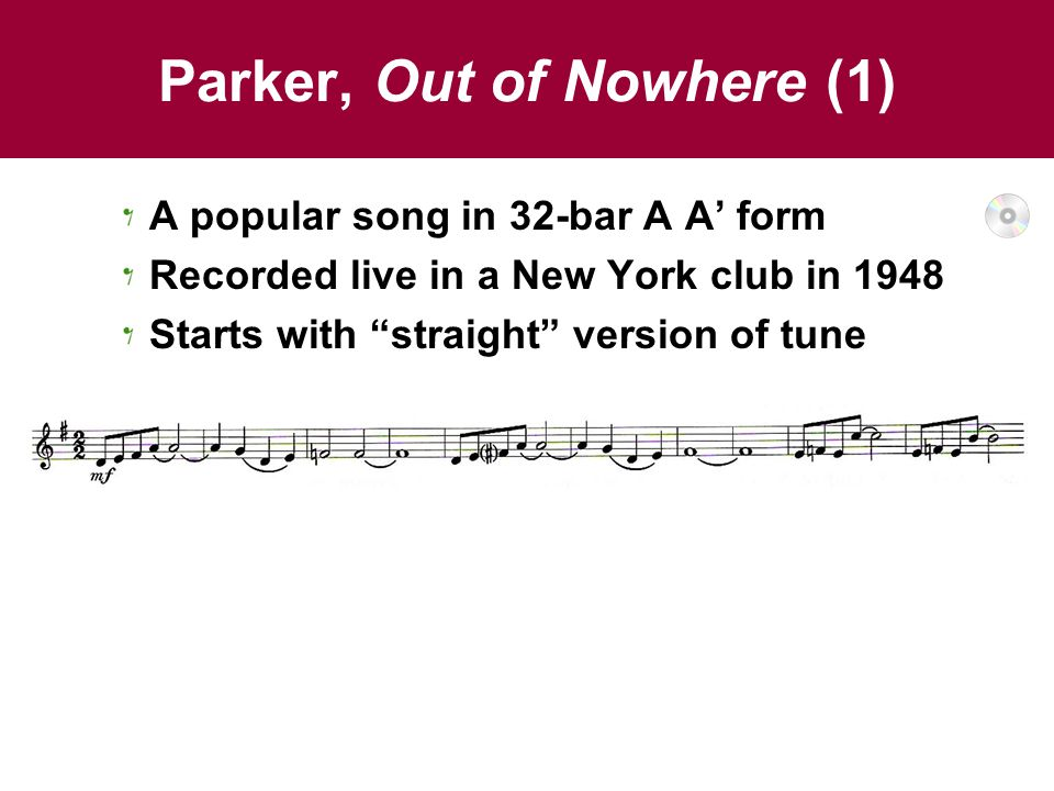 """Parker, Out of Nowhere (1) A popular song in 32-bar A A' form Recorded live in a New York club in 1948 Starts with """"straight"""" version of tune"""