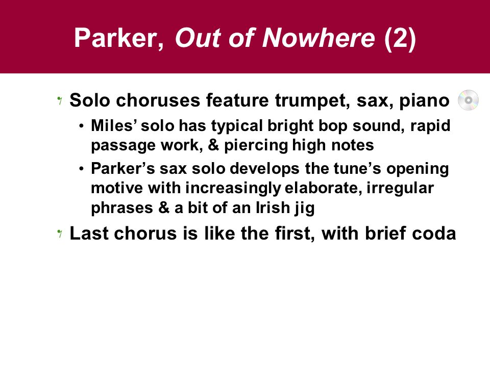 Parker, Out of Nowhere (2) Solo choruses feature trumpet, sax, piano Miles' solo has typical bright bop sound, rapid passage work, & piercing high not