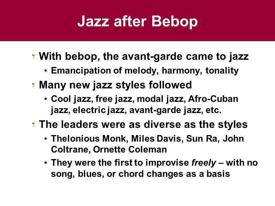 Jazz after Bebop With bebop, the avant-garde came to jazz Emancipation of melody, harmony, tonality Many new jazz styles followed Cool jazz, free jazz