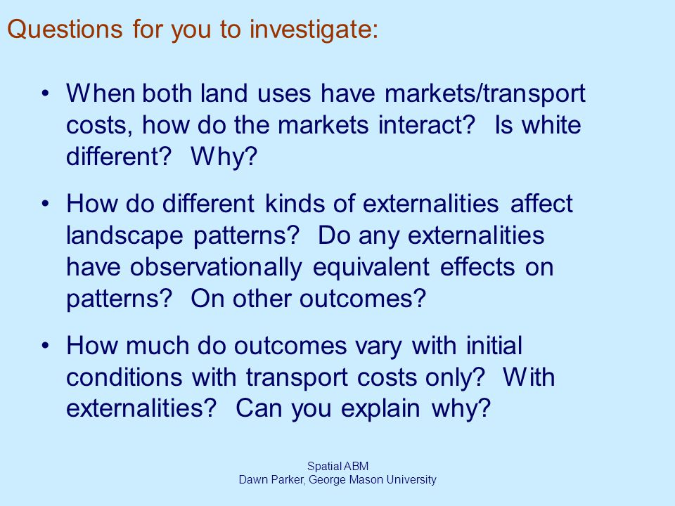 Spatial ABM Dawn Parker, George Mason University Questions for you to investigate: When both land uses have markets/transport costs, how do the markets interact.