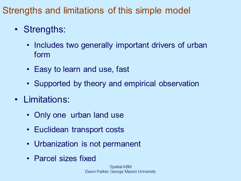 Spatial ABM Dawn Parker, George Mason University Strengths and limitations of this simple model Strengths: Includes two generally important drivers of urban form Easy to learn and use, fast Supported by theory and empirical observation Limitations: Only one urban land use Euclidean transport costs Urbanization is not permanent Parcel sizes fixed