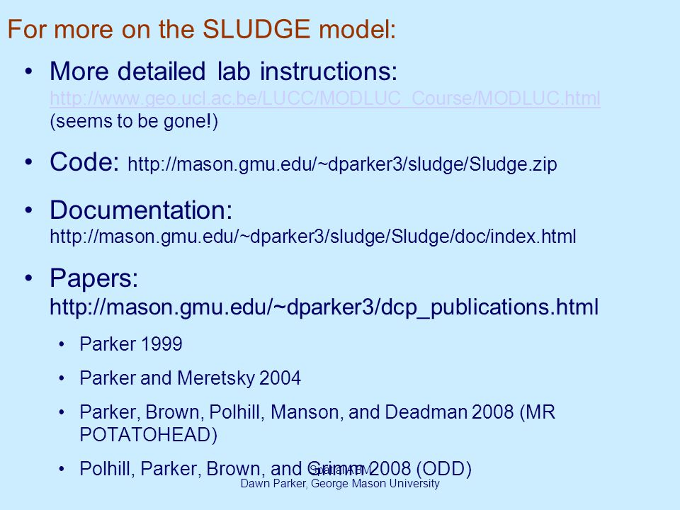 Spatial ABM Dawn Parker, George Mason University For more on the SLUDGE model: More detailed lab instructions: http://www.geo.ucl.ac.be/LUCC/MODLUC_Course/MODLUC.html (seems to be gone!) http://www.geo.ucl.ac.be/LUCC/MODLUC_Course/MODLUC.html Code: http://mason.gmu.edu/~dparker3/sludge/Sludge.zip Documentation: http://mason.gmu.edu/~dparker3/sludge/Sludge/doc/index.html Papers: http://mason.gmu.edu/~dparker3/dcp_publications.html Parker 1999 Parker and Meretsky 2004 Parker, Brown, Polhill, Manson, and Deadman 2008 (MR POTATOHEAD) Polhill, Parker, Brown, and Grimm 2008 (ODD)