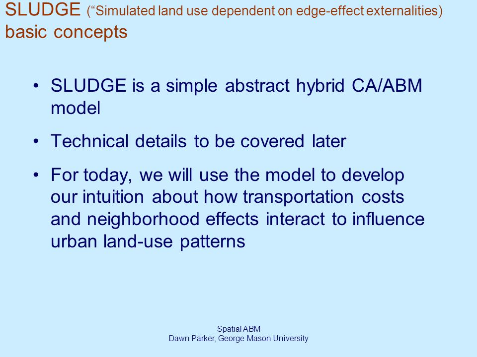 Spatial ABM Dawn Parker, George Mason University SLUDGE ( Simulated land use dependent on edge-effect externalities) basic concepts SLUDGE is a simple abstract hybrid CA/ABM model Technical details to be covered later For today, we will use the model to develop our intuition about how transportation costs and neighborhood effects interact to influence urban land-use patterns