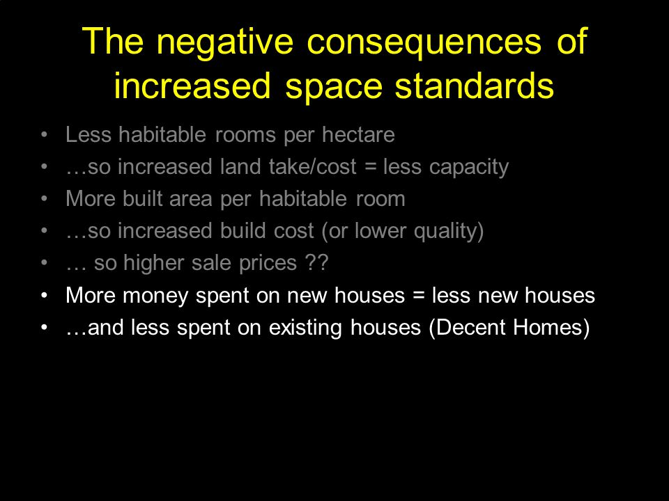 The negative consequences of increased space standards Less habitable rooms per hectare …so increased land take/cost = less capacity More built area per habitable room …so increased build cost (or lower quality) … so higher sale prices .