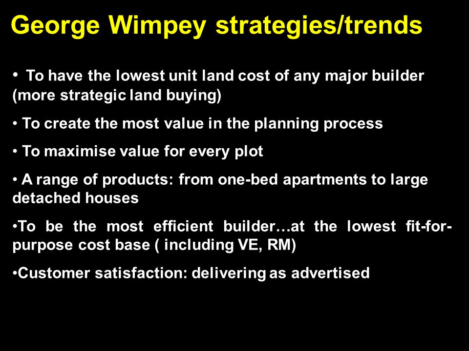 George Wimpey strategies/trends To have the lowest unit land cost of any major builder (more strategic land buying) To create the most value in the planning process To maximise value for every plot A range of products: from one-bed apartments to large detached houses To be the most efficient builder…at the lowest fit-for- purpose cost base ( including VE, RM) Customer satisfaction: delivering as advertised