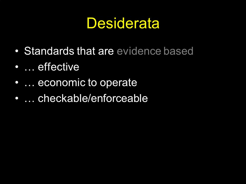 Desiderata Standards that are evidence based … effective … economic to operate … checkable/enforceable