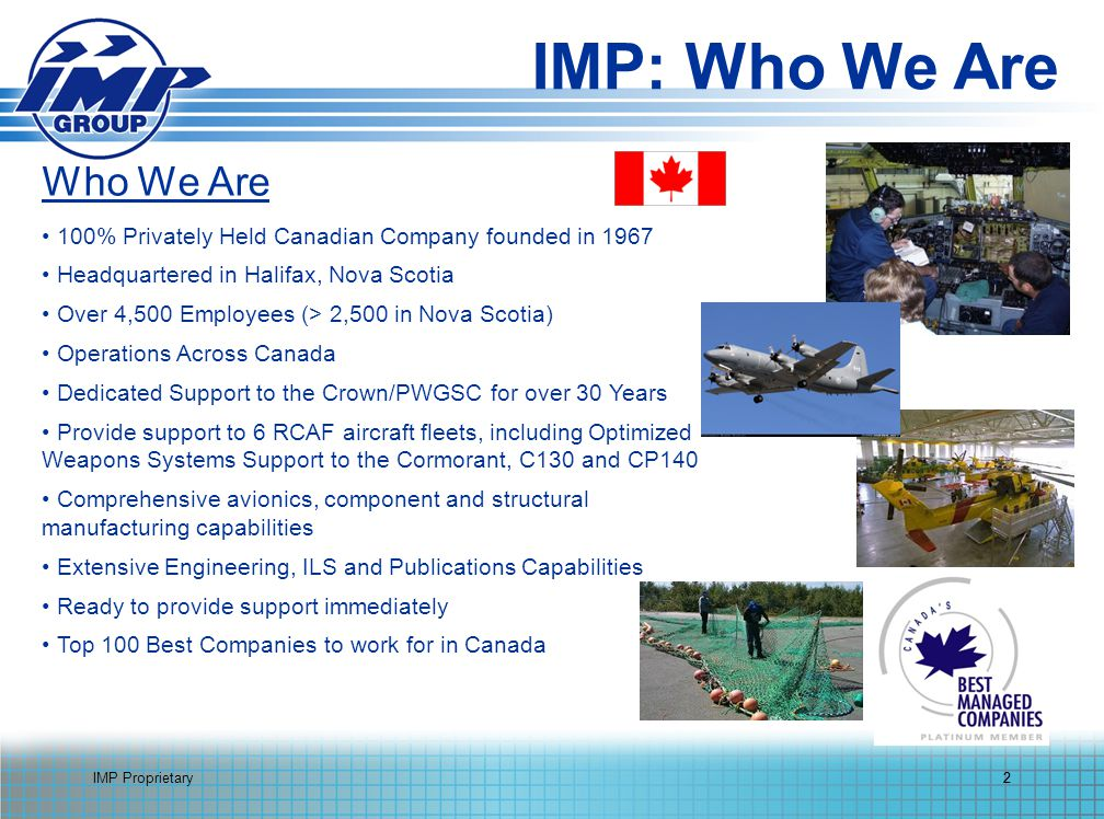 IMP Proprietary2 Who We Are 100% Privately Held Canadian Company founded in 1967 Headquartered in Halifax, Nova Scotia Over 4,500 Employees (> 2,500 in Nova Scotia) Operations Across Canada Dedicated Support to the Crown/PWGSC for over 30 Years Provide support to 6 RCAF aircraft fleets, including Optimized Weapons Systems Support to the Cormorant, C130 and CP140 Comprehensive avionics, component and structural manufacturing capabilities Extensive Engineering, ILS and Publications Capabilities Ready to provide support immediately Top 100 Best Companies to work for in Canada 2 IMP: Who We Are