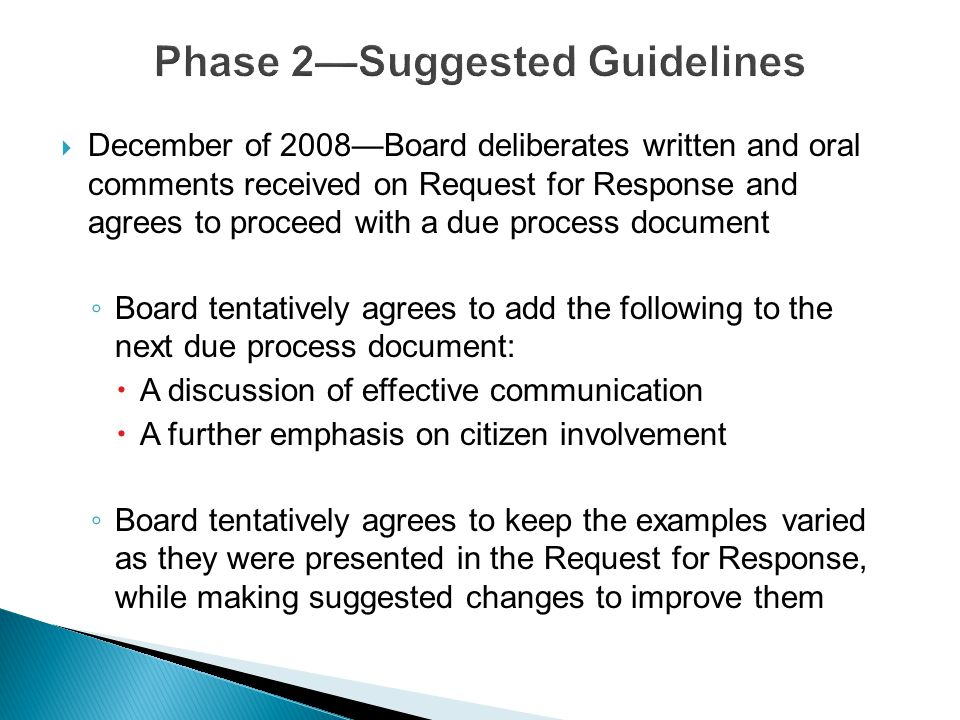  December of 2008—Board deliberates written and oral comments received on Request for Response and agrees to proceed with a due process document ◦ Board tentatively agrees to add the following to the next due process document:  A discussion of effective communication  A further emphasis on citizen involvement ◦ Board tentatively agrees to keep the examples varied as they were presented in the Request for Response, while making suggested changes to improve them