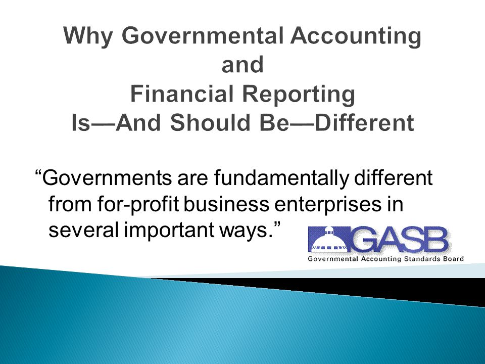 Why Governmental Accounting and Financial Reporting Is—And Should Be—Different Governments are fundamentally different from for-profit business enterprises in several important ways.