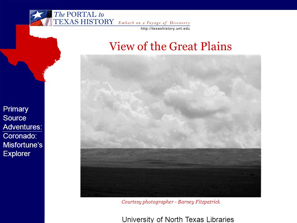 University of North Texas Libraries Courtesy photographer - Barney Fitzpatrick Primary Source Adventures: Coronado: Misfortune's Explorer View of the Great Plains