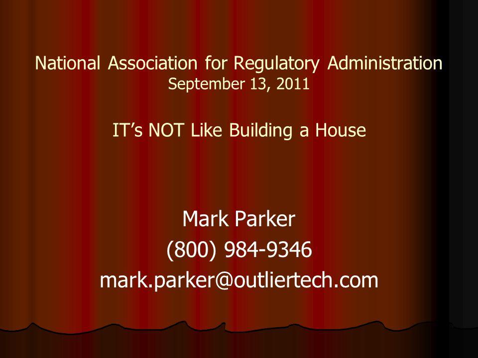 National Association for Regulatory Administration September 13, 2011 IT's NOT Like Building a House Mark Parker (800) 984-9346 mark.parker@outliertech.com