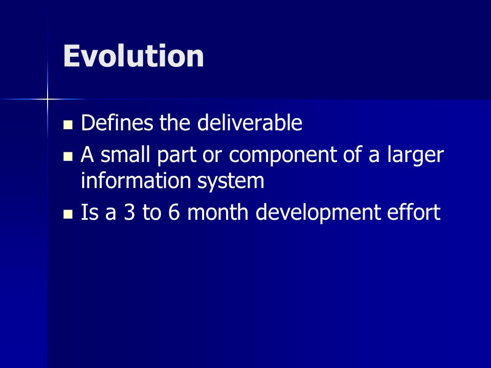 Evolution Defines the deliverable A small part or component of a larger information system Is a 3 to 6 month development effort