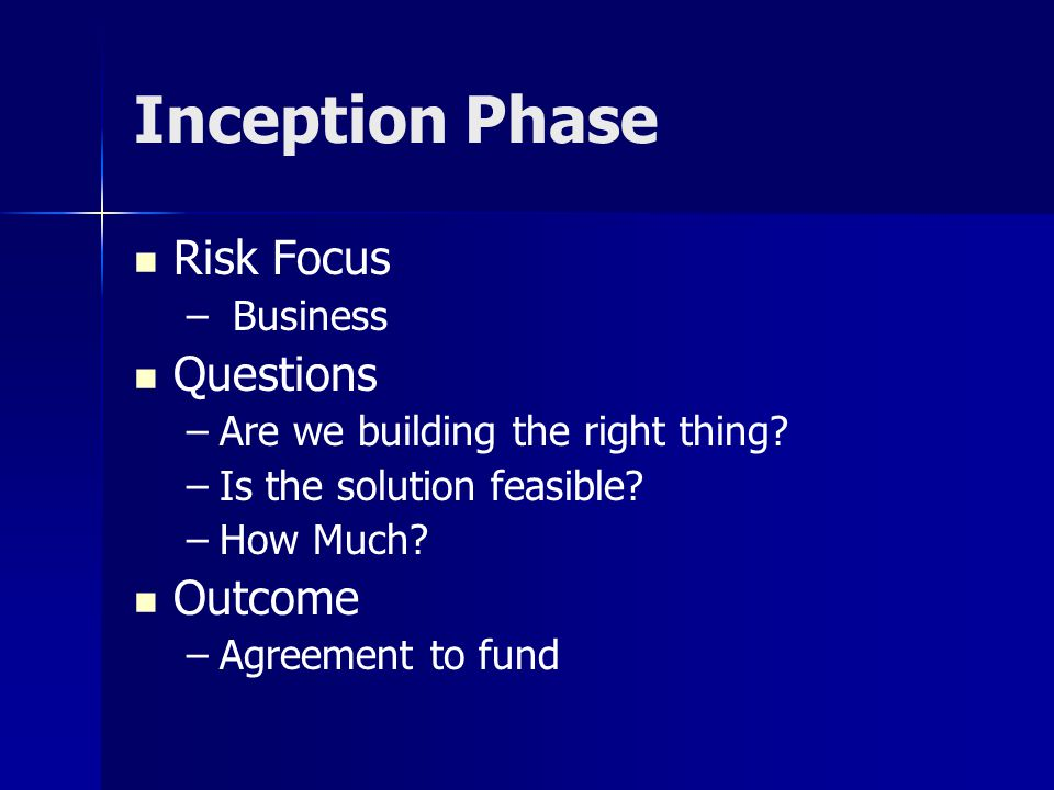 Inception Phase Risk Focus – – Business Questions – –Are we building the right thing? – –Is the solution feasible? – –How Much? Outcome – –Agreement t
