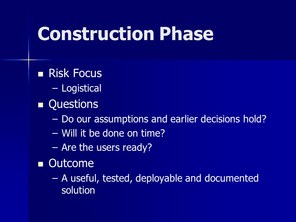 Construction Phase Risk Focus – –Logistical Questions – –Do our assumptions and earlier decisions hold? – –Will it be done on time? – –Are the users r
