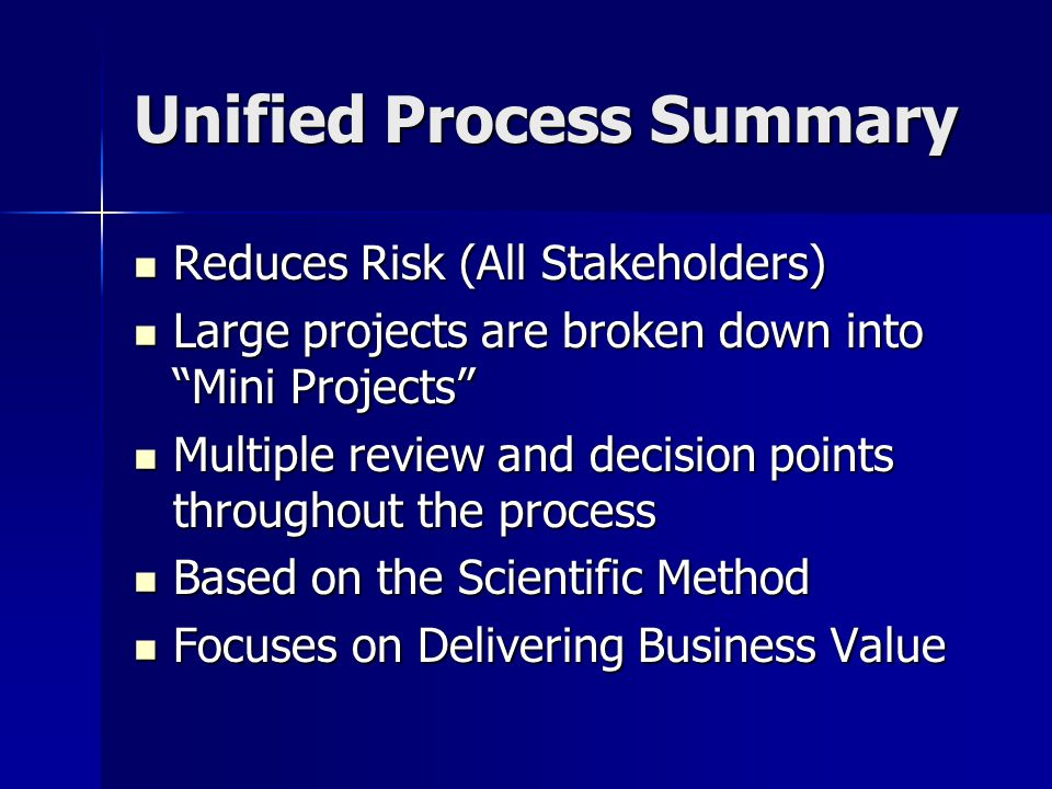 Unified Process Summary Reduces Risk (All Stakeholders) Reduces Risk (All Stakeholders) Large projects are broken down into Mini Projects Large projects are broken down into Mini Projects Multiple review and decision points throughout the process Multiple review and decision points throughout the process Based on the Scientific Method Based on the Scientific Method Focuses on Delivering Business Value Focuses on Delivering Business Value