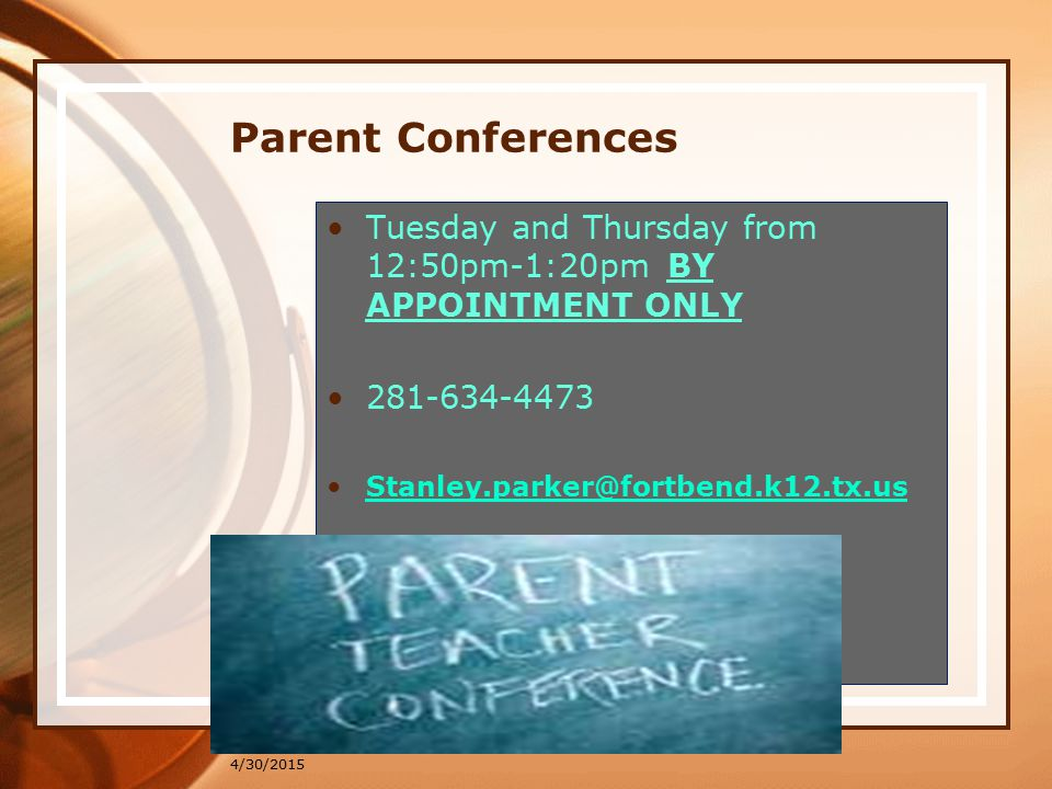4/30/2015 Parent Conferences Tuesday and Thursday from 12:50pm-1:20pm BY APPOINTMENT ONLY 281-634-4473 Stanley.parker@fortbend.k12.tx.us